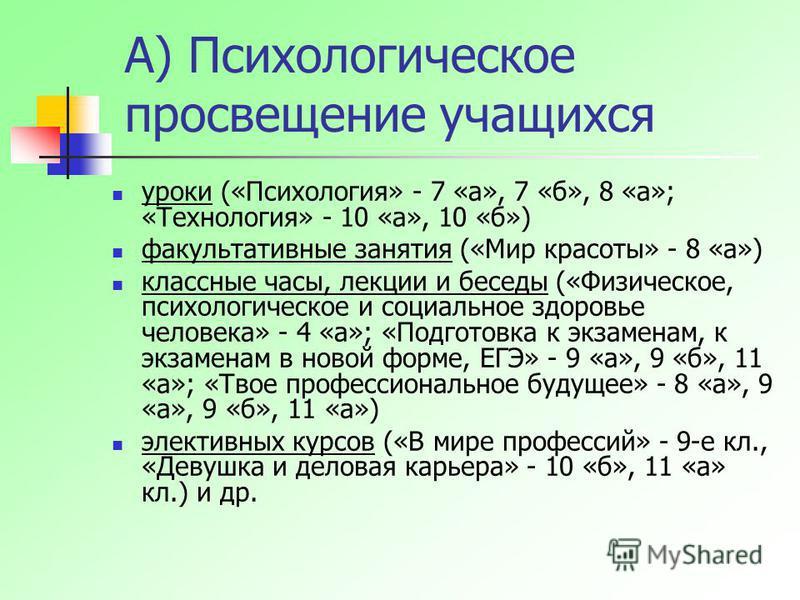 А) Психологическое просвещение учащихся уроки («Психология» - 7 «а», 7 «б», 8 «а»; «Технология» - 10 «а», 10 «б») факультативные занятия («Мир красоты» - 8 «а») классные часы, лекции и беседы («Физическое, психологическое и социальное здоровье челове