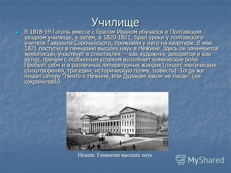 Училище В 1818-19 Гоголь вместе с братом Иваном обучался в Полтавском уездном училище, а затем, в 1820-1821, брал уроки у полтавского учителя Гавриила Сорочинского, проживая у него на квартире. В мае 1821 поступил в гимназию высших наук в Нежине. Зде