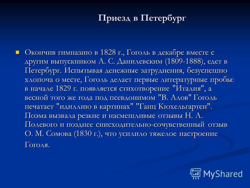 Приезд в Петербург Приезд в Петербург Окончив гимназию в 1828 г., Гоголь в декабре вместе с другим выпускником А. С. Данилевским (1809-1888), едет в Петербург. Испытывая денежные затруднения, безуспешно хлопоча о месте, Гоголь делает первые литератур