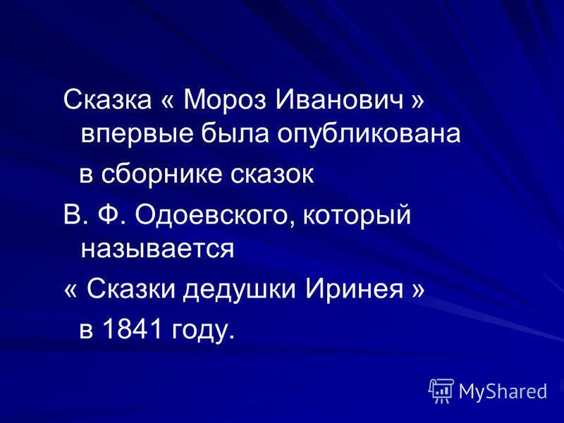 Сказка « Мороз Иванович » впервые была опубликована в сборнике сказок В. Ф. Одоевского, который называется « Сказки дедушки Иринея » в 1841 году.