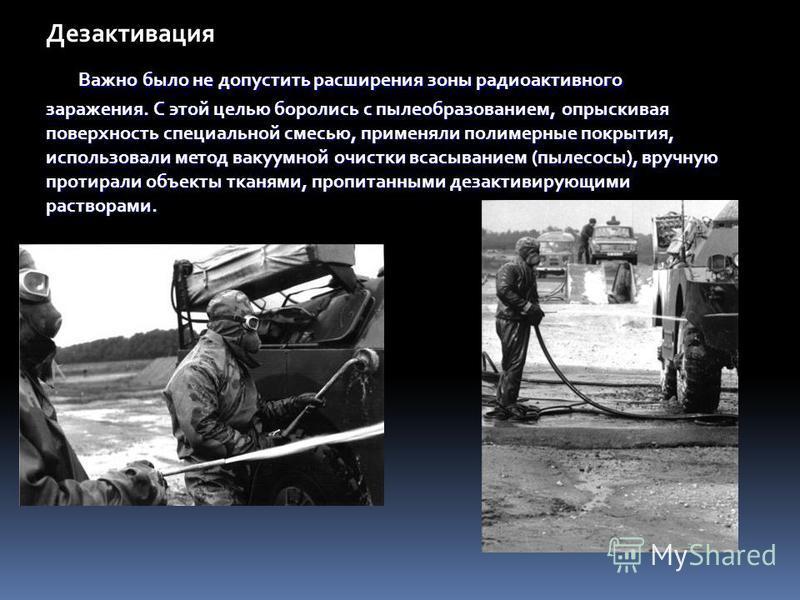 Важно было не допустить расширения зоны радиоактивного заражения. С этой целью боролись с пылеобразованием, опрыскивая поверхность специальной смесью, применяли полимерные покрытия, использовали метод вакуумной очистки всасыванием (пылесосы), вручную