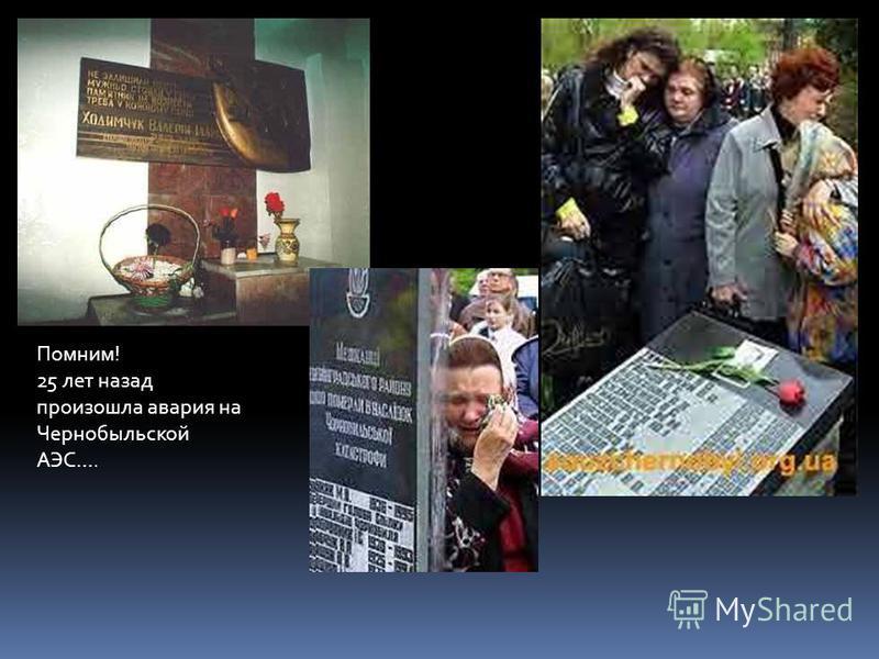Помним! 25 лет назад произошла авария на Чернобыльской АЭС….