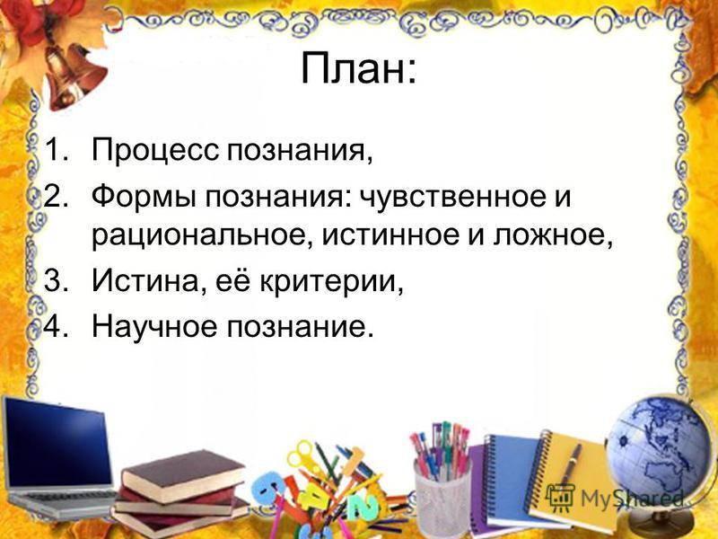 План: 1. Процесс познания, 2. Формы познания: чувственное и рациональное, истинное и ложное, 3.Истина, её критерии, 4. Научное познание.