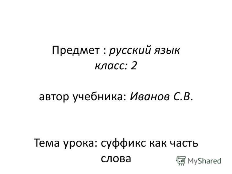 Предмет : русский язык класс: 2 автор учебника: Иванов С.В. Тема урока: суффикс как часть слова