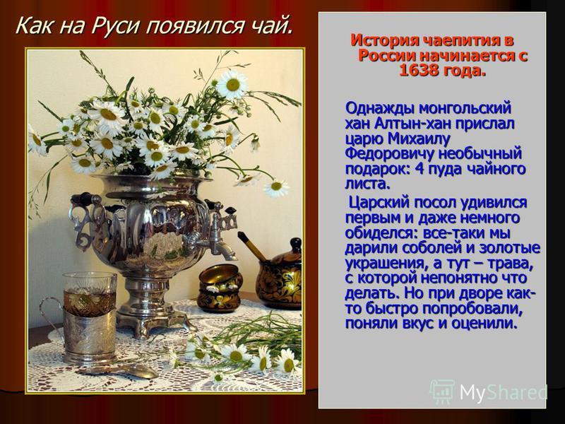 Как на Руси появился чай. История чаепития в России начинается с 1638 года. Однажды монгольский хан Алтын-хан прислал царю Михаилу Федоровичу необычный подарок: 4 пуда чайного листа. Однажды монгольский хан Алтын-хан прислал царю Михаилу Федоровичу н