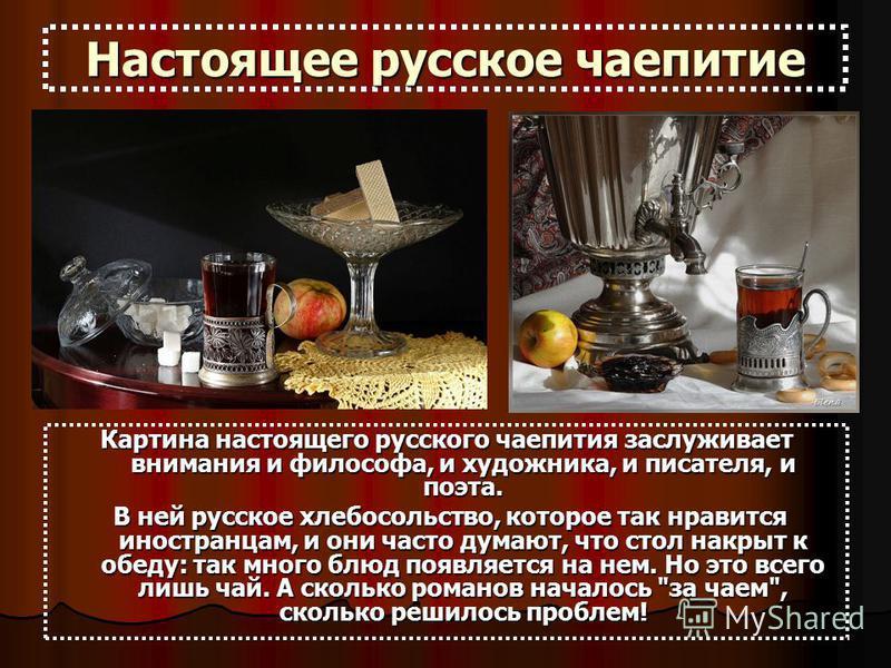 Настоящее русское чаепитие Картина настоящего русского чаепития заслуживает внимания и философа, и художника, и писателя, и поэта. В ней русское хлебосольство, которое так нравится иностранцам, и они часто думают, что стол накрыт к обеду: так много б