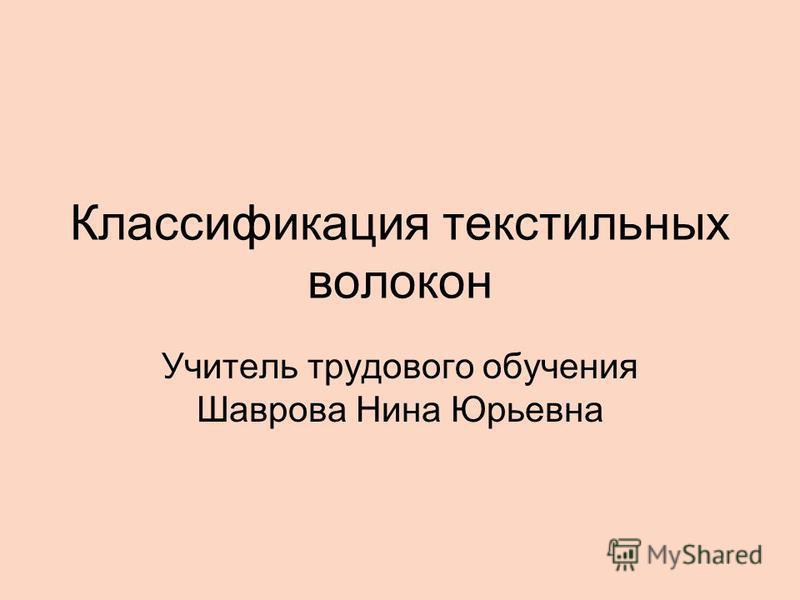Классификация текстильных волокон Учитель трудового обучения Шаврова Нина Юрьевна