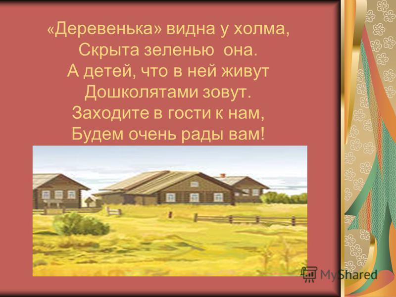 « Деревенька» видна у холма, Скрыта зеленью она. А детей, что в ней живут Дошколятами зовут. Заходите в гости к нам, Будем очень рады вам!