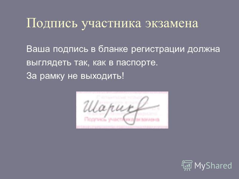 Подпись участника экзамена Ваша подпись в бланке регистрации должна выглядеть так, как в паспорте. За рамку не выходить!