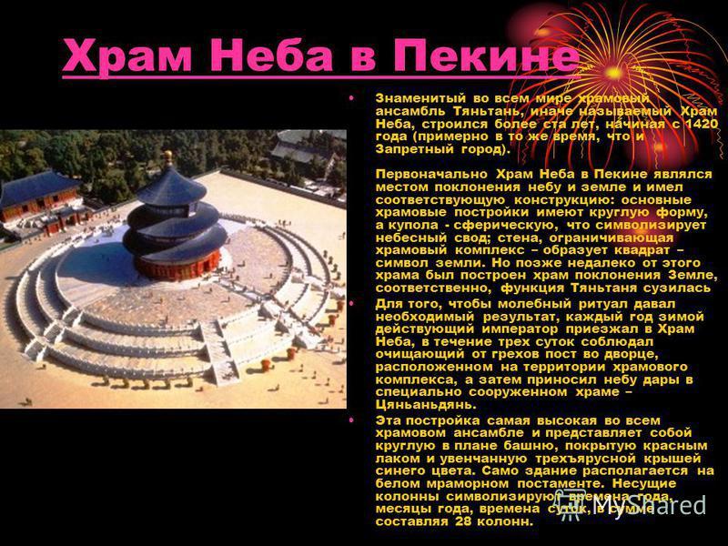 Храм Неба в Пекине Знаменитый во всем мире храмовый ансамбль Тяньтань, иначе называемый Храм Неба, строился более ста лет, начиная с 1420 года (примерно в то же время, что и Запретный город). Первоначально Храм Неба в Пекине являлся местом поклонения