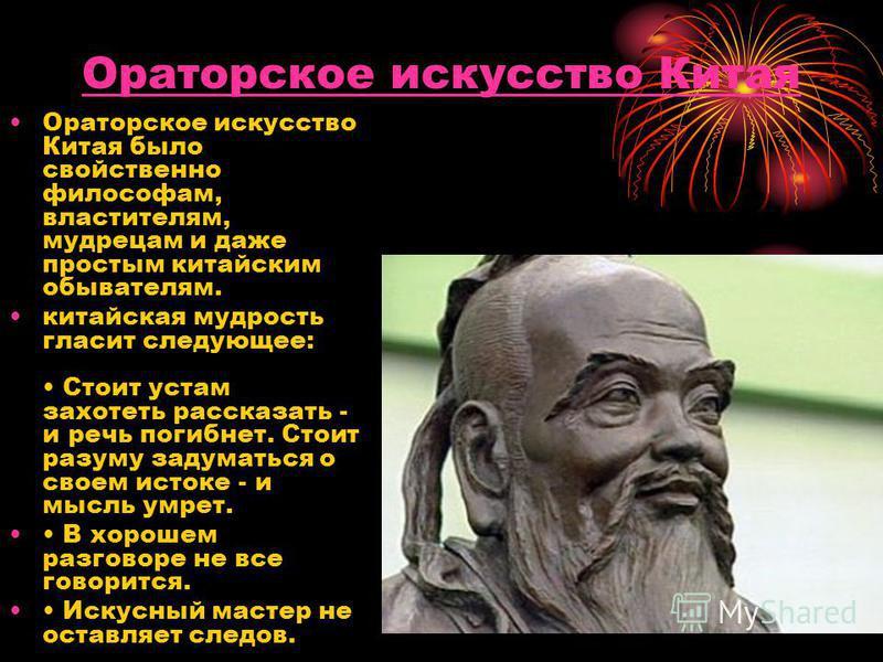 Ораторское искусство Китая Ораторское искусство Китая было свойственно философам, властителям, мудрецам и даже простым китайским обывателям. китайская мудрость гласит следующее: Стоит устам захотеть рассказать - и речь погибнет. Стоит разуму задумать