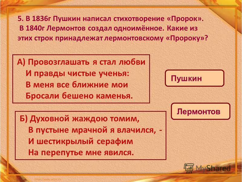 5. В 1836 г Пушкин написал стихотворение «Пророк». В 1840 г Лермонтов создал одноимённое. Какие из этих строк принадлежат лермонтовскому «Пророку»? А) Провозглашать я стал любви И правды чистые ученья: В меня все ближние мои Бросали бешено каменья. Б
