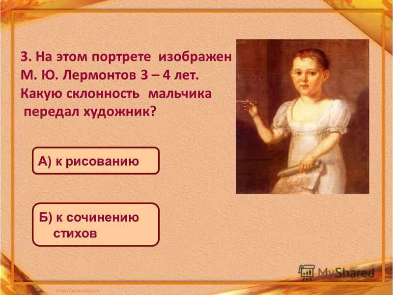3. На этом портрете изображен М. Ю. Лермонтов 3 – 4 лет. Какую склонность мальчика передал художник? А) к рисованию Б) к сочинению стихов