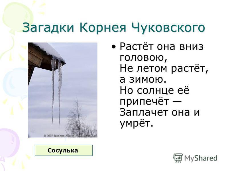 Загадки Корнея Чуковского Растёт она вниз головою, Не летом растёт, а зимою. Но солнце её припечёт Заплачет она и умрёт. Сосулька