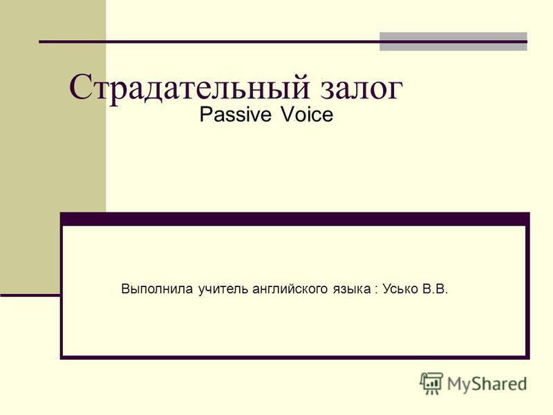 Страдательный залог Passive Voice Выполнила учитель английского языка : Усько В.В.