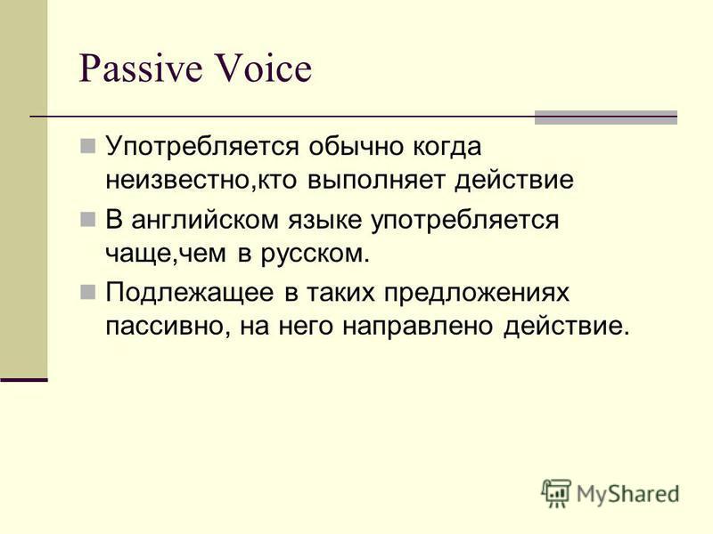 Passive Voice Употребляется обычно когда неизвестно,кто выполняет действие В английском языке употребляется чаще,чем в русском. Подлежащее в таких предложениях пассивно, на него направлено действие.