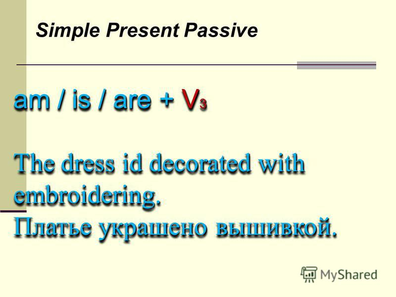 Simple Present Passive am / is / are + V 3 The dress id decorated with embroidering. Платье украшено вышивкой. am / is / are + V 3 The dress id decorated with embroidering. Платье украшено вышивкой.