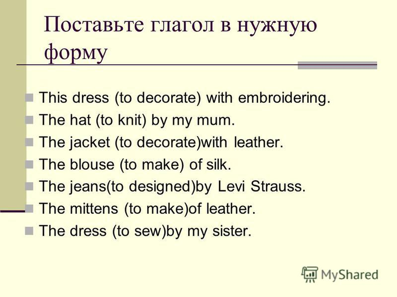 Поставьте глагол в нужную форму This dress (to decorate) with embroidering. The hat (to knit) by my mum. The jacket (to decorate)with leather. The blouse (to make) of silk. The jeans(to designed)by Levi Strauss. The mittens (to make)of leather. The d