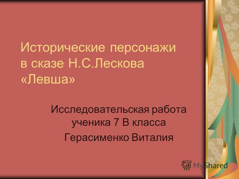 Исторические персонажи в сказе Н.С.Лескова «Левша» Исследовательская работа ученика 7 В класса Герасименко Виталия