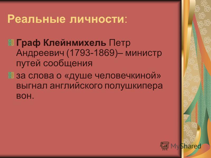 Реальные личности: Граф Клейнмихель Петр Андреевич (1793-1869)– министр путей сообщения за слова о «душе человечкиной» выгнал английского полушкипера вон.