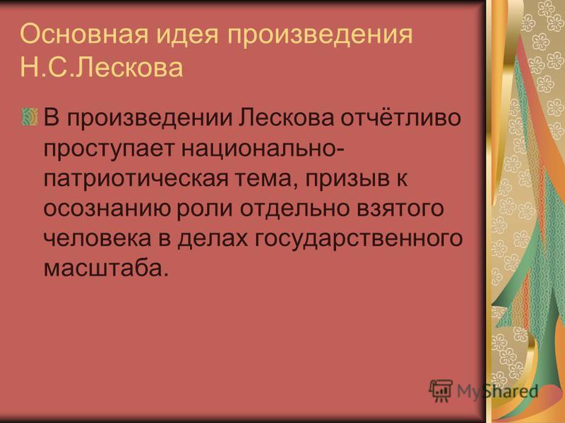 Основная идея произведения Н.С.Лескова В произведении Лескова отчётливо проступает национально- патриотическая тема, призыв к осознанию роли отдельно взятого человека в делах государственного масштаба.