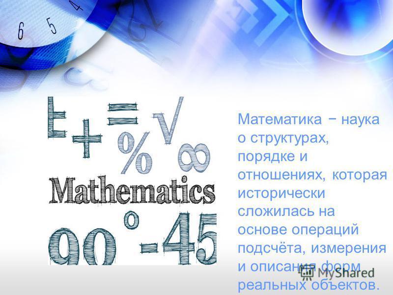 Математика наука о структурах, порядке и отношениях, которая исторически сложилась на основе операций подсчёта, измерения и описания форм реальных объектов.