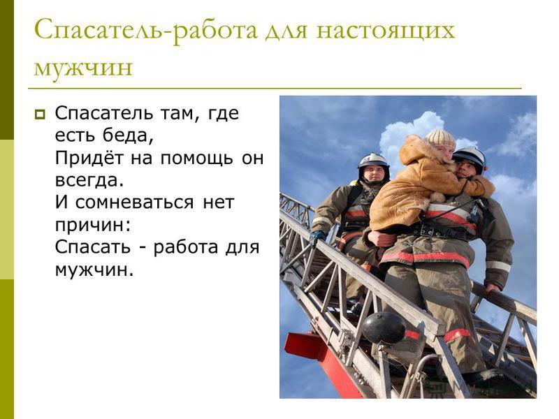 Спасатель-работа для настоящих мужчин Спасатель там, где есть беда, Придёт на помощь он всегда. И сомневаться нет причин: Спасать - работа для мужчин.