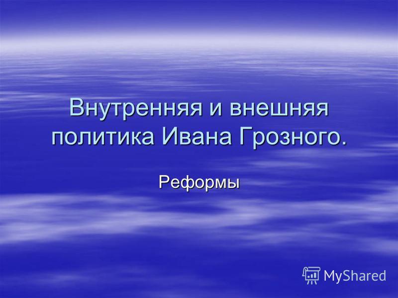 Внутренняя и внешняя политика Ивана Грозного. Реформы