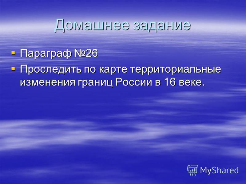 Домашнее задание Параграф 26 Параграф 26 Проследить по карте территориальные изменения границ России в 16 веке. Проследить по карте территориальные изменения границ России в 16 веке.