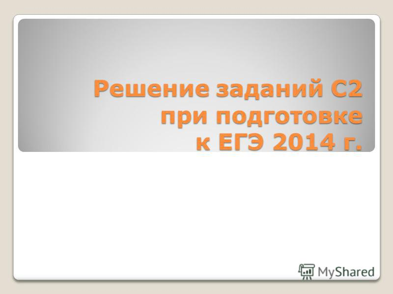 Решение заданий С2 при подготовке к ЕГЭ 2014 г.