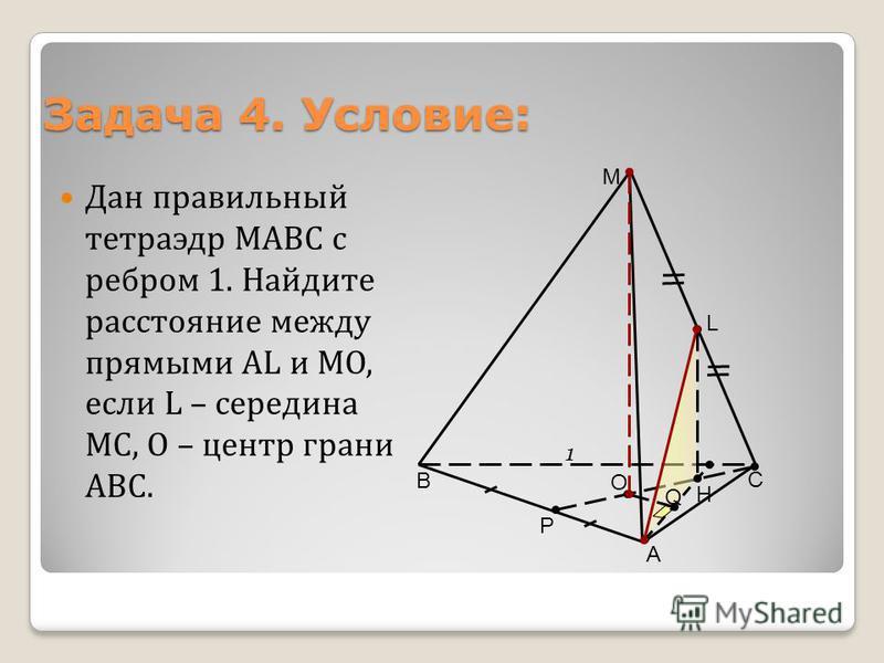 Задача 4. Условие: Дан правильный тетраэдр МАВС с ребром 1. Найдите расстояние между прямыми АL и МО, если L – середина МС, О – центр грани АВС. В С А M L 1 О Р Н Q