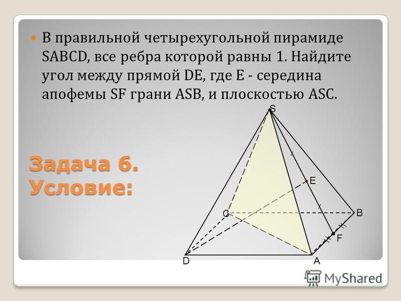 В правильной четырехугольной пирамиде SАВСD, все ребра которой равны 1. Найдите угол между прямой DЕ, где Е - середина апофемы SF грани АSВ, и плоскостью АSC. А В С D S F Е Задача 6. Условие: