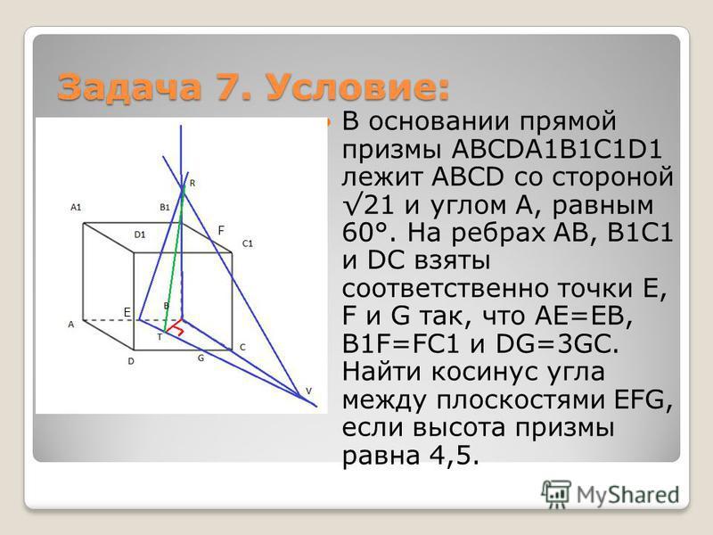 Задача 7. Условие: В основании прямой призмы ABCDA1B1C1D1 лежит ABCD со стороной 21 и углом A, равным 60°. На ребрах AB, B1C1 и DC взяты соответственно точки E, F и G так, что AE=EB, B1F=FC1 и DG=3GC. Найти косинус угла между плоскостями EFG, если вы