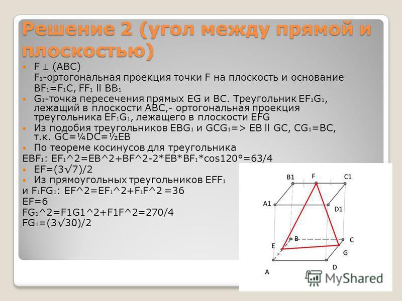 Решение 2 (угол между прямой и плоскостью) F (ABC) F 1 -ортогональная проекция точки F на плоскость и основание BF 1 =F 1 C, FF 1 ll BB 1 G 1 -точка пересечения прямых EG и BC. Треугольник EF 1 G 1, лежащий в плоскости ABC,- ортогональная проекция тр