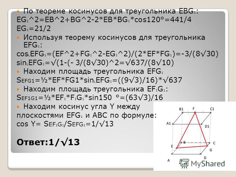 По теореме косинусов для треугольника EBG 1 : EG 1 ^2=EB^2+BG^2-2*EB*BG 1 *cos120°=441/4 EG 1 =21/2 Используя теорему косинусов для треугольника EFG 1 : cos L EFG 1 =(EF^2+FG 1 ^2-EG 1 ^2)/(2*EF*FG 1 )=-3/(830) sin L EFG 1 =(1-(- 3/(830)^2=637/(810)