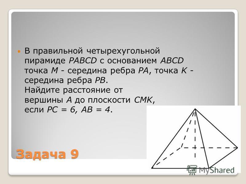 Задача 9 В правильной четырехугольной пирамиде PABCD с основанием ABCD точка M - середина ребра РA, точка K - середина ребра РB. Найдите расстояние от вершины A до плоскости CMK, если РC = 6, AB = 4.
