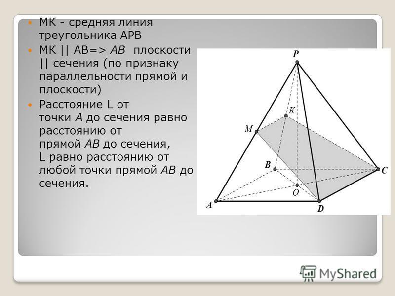 МК - средняя линия треугольника АРВ МК || АВ=> АВ плоскости || сечения (по признаку параллельности прямой и плоскости) Расстояние L от точки А до сечения равно расстоянию от прямой АВ до сечения, L равно расстоянию от любой точки прямой АВ до сечения