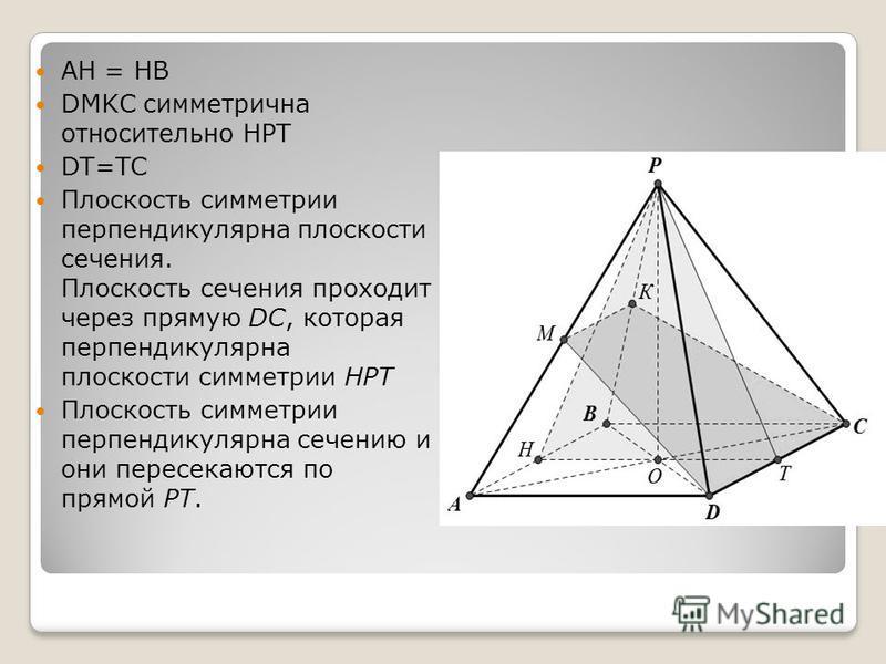 АН = НВ DMKC симметрична относительно HPT DT=TC Плоскость симметрии перпендикулярна плоскости сечения. Плоскость сечения проходит через прямую DC, которая перпендикулярна плоскости симметрии НРТ Плоскость симметрии перпендикулярна сечению и они перес