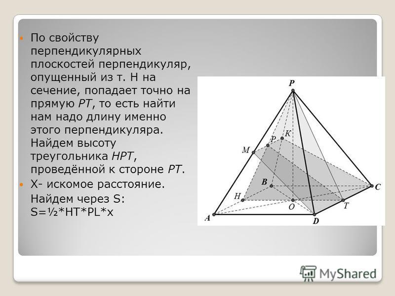 По свойству перпендикулярных плоскостей перпендикуляр, опущенный из т. Н на сечение, попадает точно на прямую РТ, то есть найти нам надо длину именно этого перпендикуляра. Найдем высоту треугольника НРТ, проведённой к стороне РТ. X- искомое расстояни