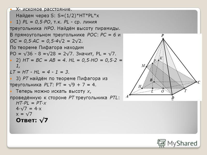 X- искомое расстояние. Найдем через S: S=(1/2)*HT*PL*x 1) PL = 0,5·РО, т.к. PL - ср. линия треугольника НРО. Найдём высоту пирамиды. В прямоугольном треугольнике PОС: PС = 6 и ОС = 0,5·АС = 0,5·42 = 22. По теореме Пифагора находим РО = 36 - 8 =28 = 2