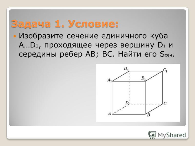 Задача 1. Условие: Изобразите сечение единичного куба A…D 1, проходящее через вершину D 1 и середины ребер AB; BC. Найти его S сеч.