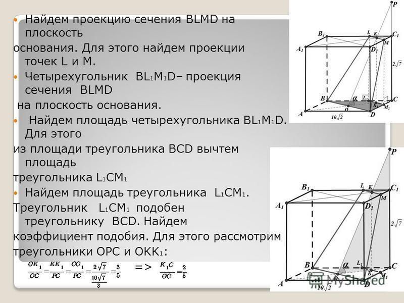 Найдем проекцию сечения BLMD на плоскость основания. Для этого найдем проекции точек L и M. Четырехугольник BL 1 M 1 D– проекция сечения BLMD на плоскость основания. Найдем площадь четырехугольника BL 1 M 1 D. Для этого из площади треугольника BCD вы