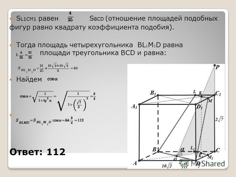 S L1CM1 равен S BCD (отношение площадей подобных фигур равно квадрату коэффициента подобия). Тогда площадь четырехугольника BL 1 M 1 D равна площади треугольника BCD и равна: Найдем Ответ: 112