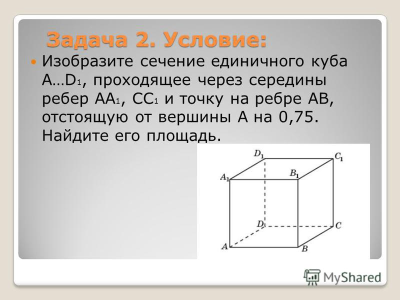 Задача 2. Условие: Изобразите сечение единичного куба A…D 1, проходящее через середины ребер AA 1, CC 1 и точку на ребре AB, отстоящую от вершины A на 0,75. Найдите его площадь.