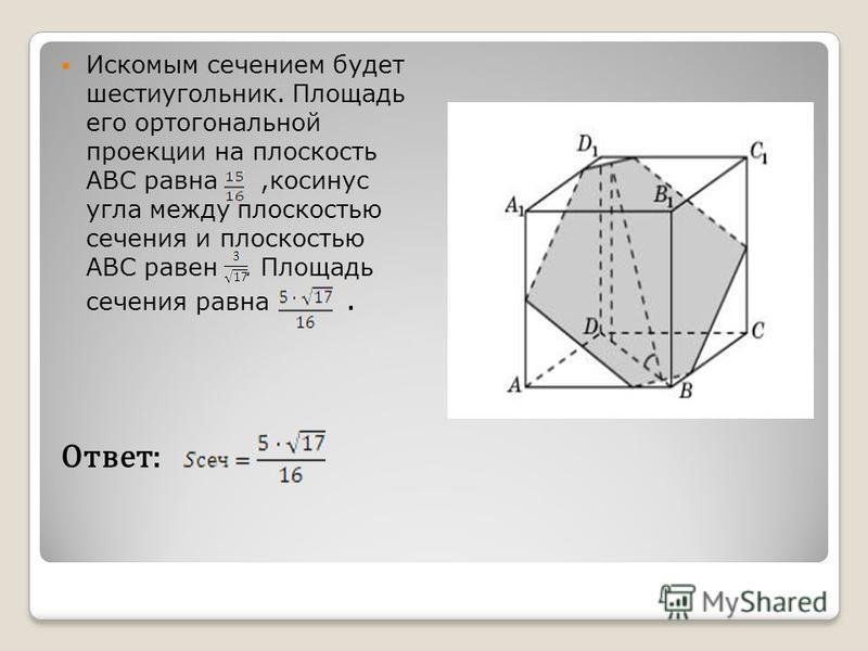 Искомым сечением будет шестиугольник. Площадь его ортогональной проекции на плоскость ABC равна,косинус угла между плоскостью сечения и плоскостью ABC равен. Площадь сечения равна. Ответ: