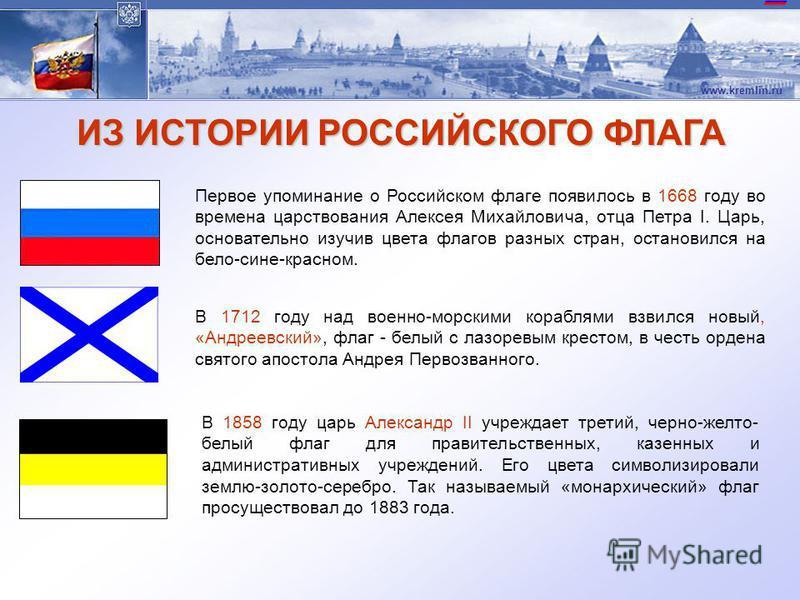 www.kremlin.ru ФЛАГ РОССИЙСКОЙ ФЕДЕРАЦИИ Государственный флаг Российской Федерации представляет собой прямоугольное полотнище, состоящее из трех горизонтальных равновеликих полос: верхней - белого, средней - синего, нижней - красного цветов. Официаль