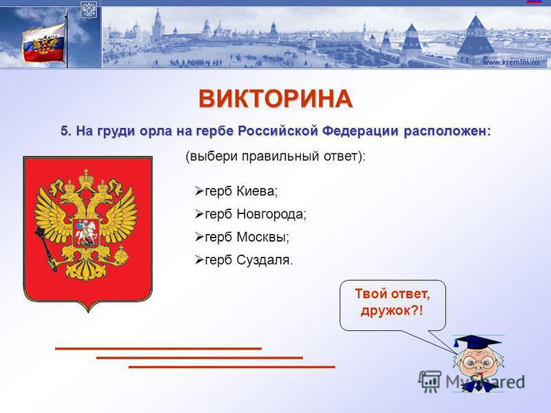 www.kremlin.ru ВИКТОРИНА 4. Синий цвет на флаге России означает: (выбери правильный ответ): Твой ответ, дружок?! мир, чистоту, совершенство; веру и верность, постоянство; энергию, силу; свободу и независимость.