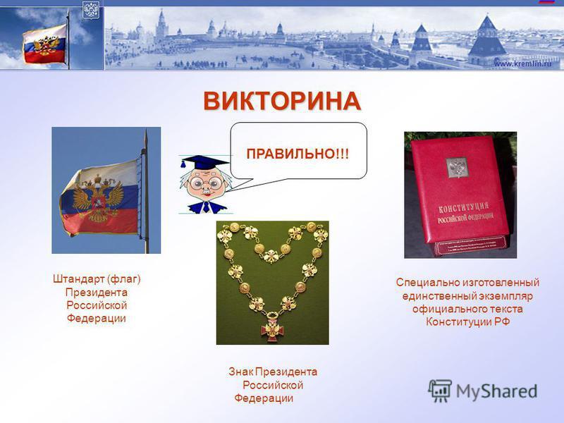 www.kremlin.ru ВИКТОРИНА 6. Символами президентской власти являются (выбери правильный ответ): штандарт (флаг), герб, специальный экземпляр конституции; штандарт (флаг), герб, президентский полк; флаг, герб, гимн; флаг, специальный экземпляр Конститу