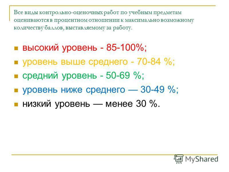 Все виды контрольно-оценочных работ по учебным предметам оцениваются в процентном отношении к максимально возможному количеству баллов, выставляемому за работу. высокий уровень - 85-100%; уровень выше среднего - 70-84 %; средний уровень - 50-69 %; ур