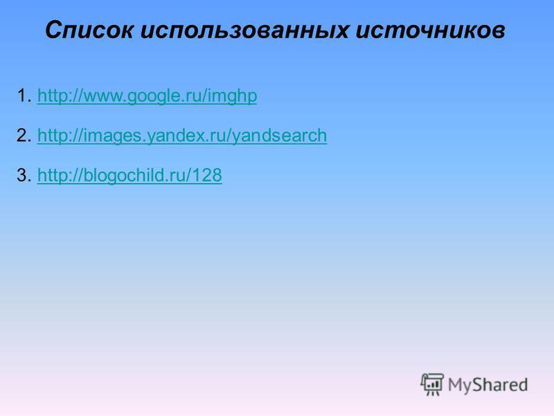 Список использованных источников 1.http://www.google.ru/imghphttp://www.google.ru/imghp 2.http://images.yandex.ru/yandsearchhttp://images.yandex.ru/yandsearch 3.http://blogochild.ru/128http://blogochild.ru/128